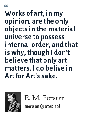 E. M. Forster: Works of art, in my opinion, are the only objects in the material universe to possess internal order, and that is why, though I don't believe that only art matters, I do belive in Art for Art's sake.