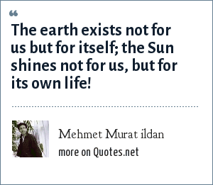 Mehmet Murat ildan: The earth exists not for us but for itself; the Sun shines not for us, but for its own life!
