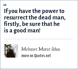 Mehmet Murat ildan: If you have the power to resurrect the dead man, firstly, be sure that he is a good man!