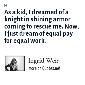 Ingrid Weir: As a kid, I dreamed of a knight in shining armor coming to rescue me. Now, I just dream of equal pay for equal work.