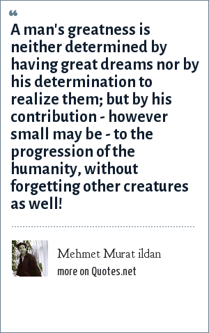 Mehmet Murat ildan: A man's greatness is neither determined by having great dreams nor by his determination to realize them; but by his contribution - however small may be - to the progression of the humanity, without forgetting other creatures as well!