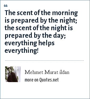 Mehmet Murat ildan: The scent of the morning is prepared by the night; the scent of the night is prepared by the day; everything helps everything!