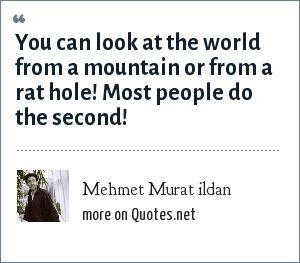 Mehmet Murat ildan: You can look at the world from a mountain or from a rat hole! Most people do the second!