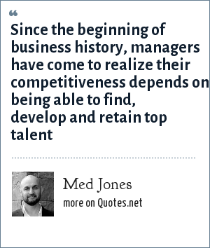 Med Jones: Since the beginning of business history, managers have come to realize their competitiveness depends on being able to find, develop and retain top talent