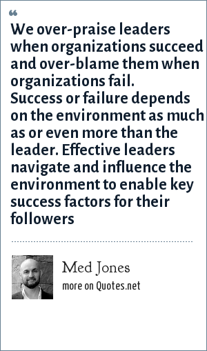 Med Jones: We over-praise leaders when organizations succeed and over-blame them when organizations fail. Success or failure depends on the environment as much as or even more than the leader. Effective leaders navigate and influence the environment to enable key success factors for their followers