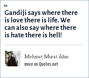 Mehmet Murat ildan: Gandiji says where there is love there is life. We can also say where there is hate there is hell!