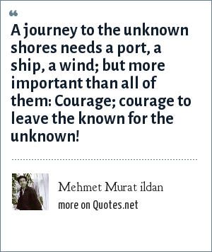 Mehmet Murat ildan: A journey to the unknown shores needs a port, a ship, a wind; but more important than all of them: Courage; courage to leave the known for the unknown!