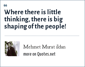 Mehmet Murat ildan: Where there is little thinking, there is big shaping of the people!