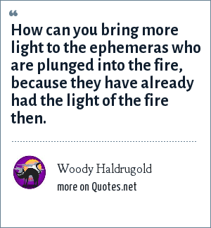 Woody Haldrugold: How can you bring more light to the ephemeras who are plunged into the fire, because they have already had the light of the fire then.