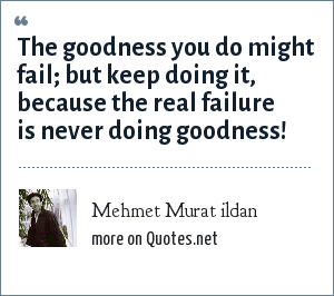 Mehmet Murat ildan: The goodness you do might fail; but keep doing it, because the real failure is never doing goodness!