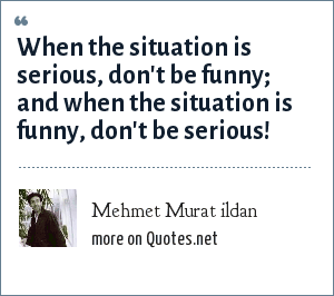 Mehmet Murat ildan: When the situation is serious, don't be funny; and when the situation is funny, don't be serious!