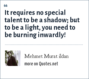 Mehmet Murat ildan: It requires no special talent to be a shadow; but to be a light, you need to be burning inwardly!