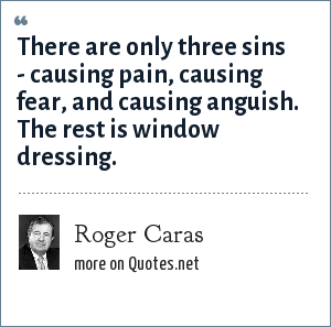 Roger Caras: There are only three sins - causing pain, causing fear, and causing anguish. The rest is window dressing.
