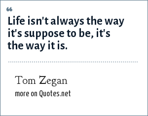 Tom Zegan: Life isn't always the way it's suppose to be, it's the way it is.