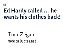 Tom Zegan: Ed Hardy called . . . he wants his clothes back!