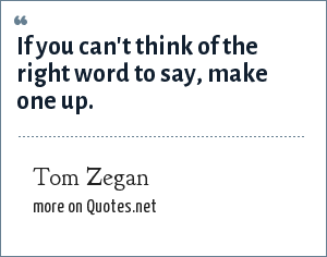 Tom Zegan: If you can't think of the right word to say, make one up.