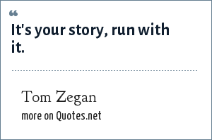 Tom Zegan: It's your story, run with it.
