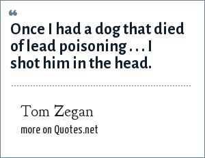 Tom Zegan: Once I had a dog that died of lead poisoning . . . I shot him in the head.