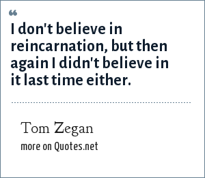 Tom Zegan: I don't believe in reincarnation, but then again I didn't believe in it last time either.