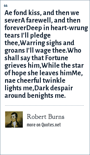 Robert Burns: Ae fond kiss, and then we severA farewell, and then foreverDeep in heart-wrung tears I'll pledge thee,Warring sighs and groans I'll wage thee.Who shall say that Fortune grieves him,While the star of hope she leaves himMe, nae cheerful twinkle lights me,Dark despair around benights me.