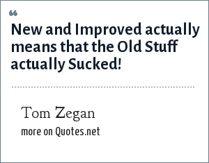 Tom Zegan: New and Improved actually means that the Old Stuff actually Sucked!