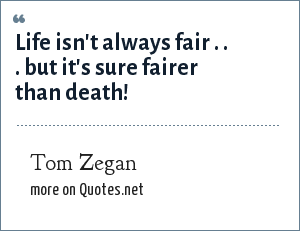Tom Zegan: Life isn't always fair . . . but it's sure fairer than death!