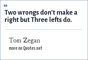 Tom Zegan: Two wrongs don't make a right but Three lefts do.