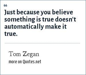 Tom Zegan: Just because you believe something is true doesn't automatically make it true.