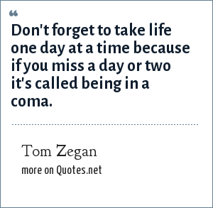 Tom Zegan: Don't forget to take life one day at a time because if you miss a day or two it's called being in a coma.