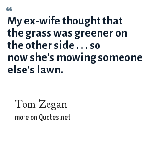 Tom Zegan: My ex-wife thought that the grass was greener on the other side . . . so now she's mowing someone else's lawn.