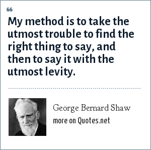 George Bernard Shaw: My method is to take the utmost trouble to find the right thing to say, and then to say it with the utmost levity.