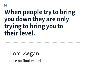 Tom Zegan: When people try to bring you down they are only trying to bring you to their level.
