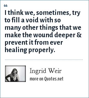 Ingrid Weir: I think we, sometimes, try to fill a void with so many other things that we make the wound deeper & prevent it from ever healing properly.
