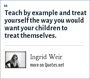 Ingrid Weir: Teach by example and treat yourself the way you would want your children to treat themselves.