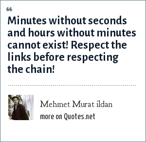 Mehmet Murat ildan: Minutes without seconds and hours without minutes cannot exist! Respect the links before respecting the chain!