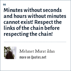 Mehmet Murat ildan: Minutes without seconds and hours without minutes cannot exist! Respect the links of the chain before respecting the chain!
