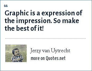 Jerzy van Uytrecht: Graphic is a expression of the impression. So make the best of it!