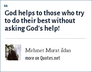 Mehmet Murat ildan: God helps to those who try to do their best without asking God's help!