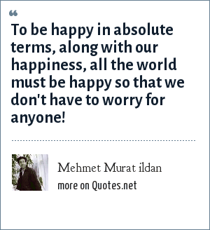 Mehmet Murat ildan: To be happy in absolute terms, along with our happiness, all the world must be happy so that we don't have to worry for anyone!