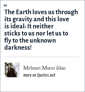 Mehmet Murat ildan: The Earth loves us through its gravity and this love is ideal: It neither sticks to us nor let us to fly to the unknown darkness!