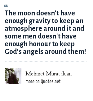 Mehmet Murat ildan: The moon doesn't have enough gravity to keep an atmosphere around it and some men doesn't have enough honour to keep God's angels around them!