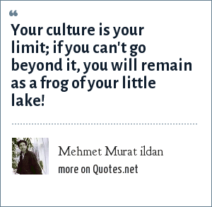 Mehmet Murat ildan: Your culture is your limit; if you can't go beyond it, you will remain as a frog of your little lake!
