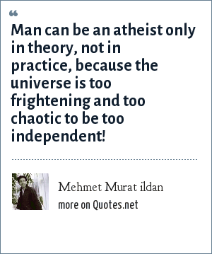 Mehmet Murat ildan: Man can be an atheist only in theory, not in practice, because the universe is too frightening and too chaotic to be too independent!