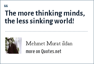 Mehmet Murat ildan: The more thinking minds, the less sinking world!