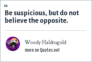 Woody Haldrugold: Be suspicious, but do not believe the opposite.