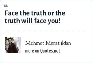 Mehmet Murat ildan: Face the truth or the truth will face you!