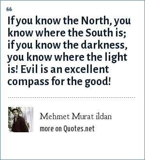 Mehmet Murat ildan: If you know the North, you know where the South is; if you know the darkness, you know where the light is! Evil is an excellent compass for the good!