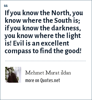 Mehmet Murat ildan: If you know the North, you know where the South is; if you know the darkness, you know where the light is! Evil is an excellent compass to find the good!