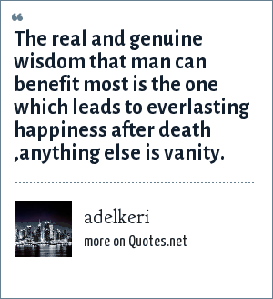 adelkeri: The real and genuine wisdom that man can benefit most is the one which leads to everlasting happiness after death ,anything else is vanity.