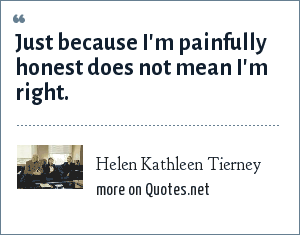 Helen Kathleen Tierney: Just because I'm painfully honest does not mean I'm right.